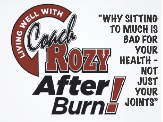 """LIVING WELL WITH COACH ROZY RADIO """"AFTER BURN"""" – WHY SITTING TO MUCH IS BAD FOR YOUR HEALTH – NOT JUST YOUR JOINTS"""